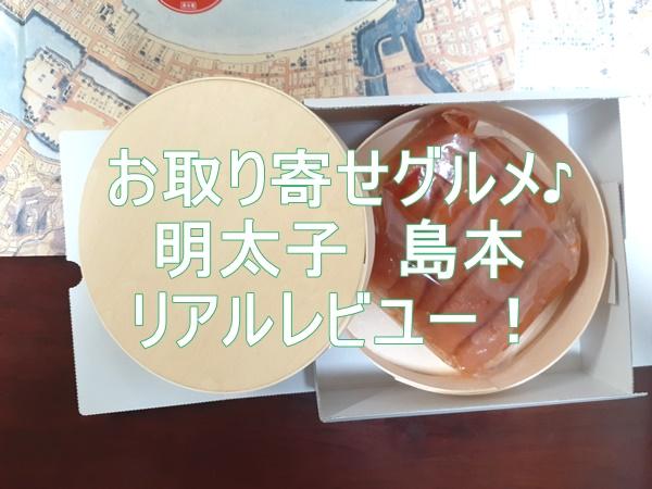 お取り寄せグルメ 辛子明太子「島本」レビユー ギフトに最高っ!